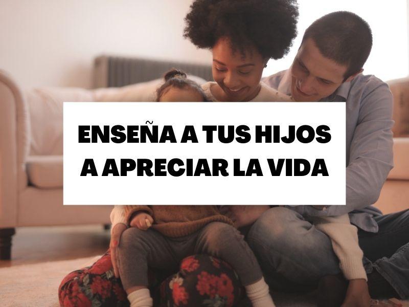 Descubre cómo fomentar el aprecio  por la vida en tus hijos